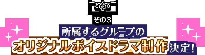 その3 所属するグループのオリジナルボイスドラマ制作決定!